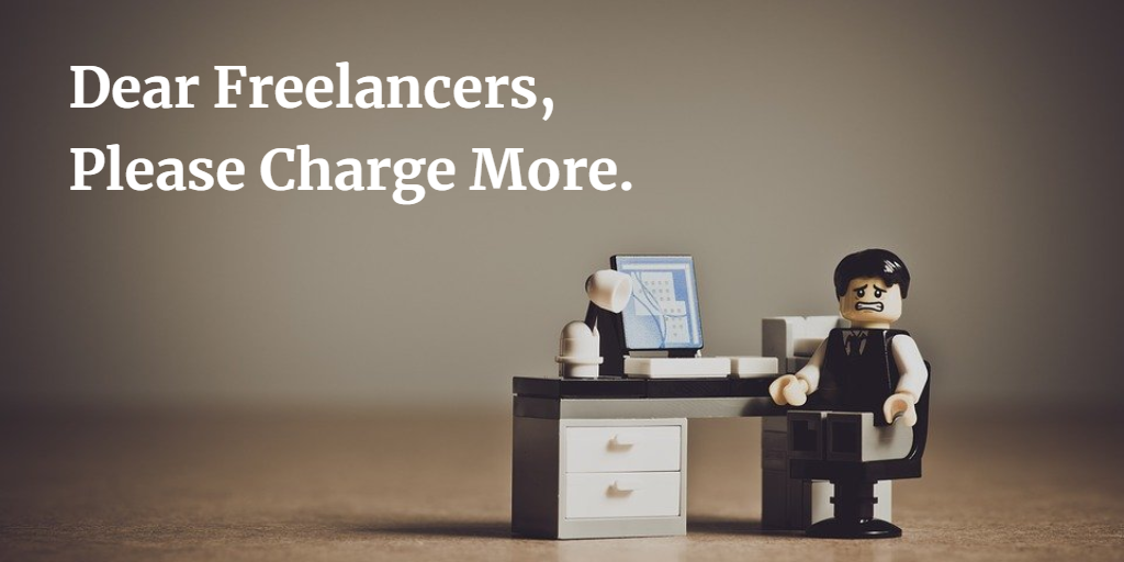 Dear Freelancers, Please Charge More