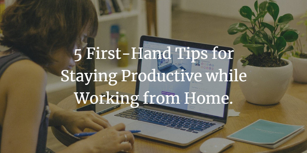 5 First-Hand Tips for Staying Productive while Working from Home.